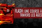 Dossier – Flash : une course à travers les âges